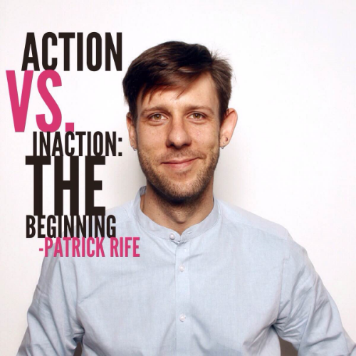 Action vs. Inaction: The Beginning by: Patrick Rife