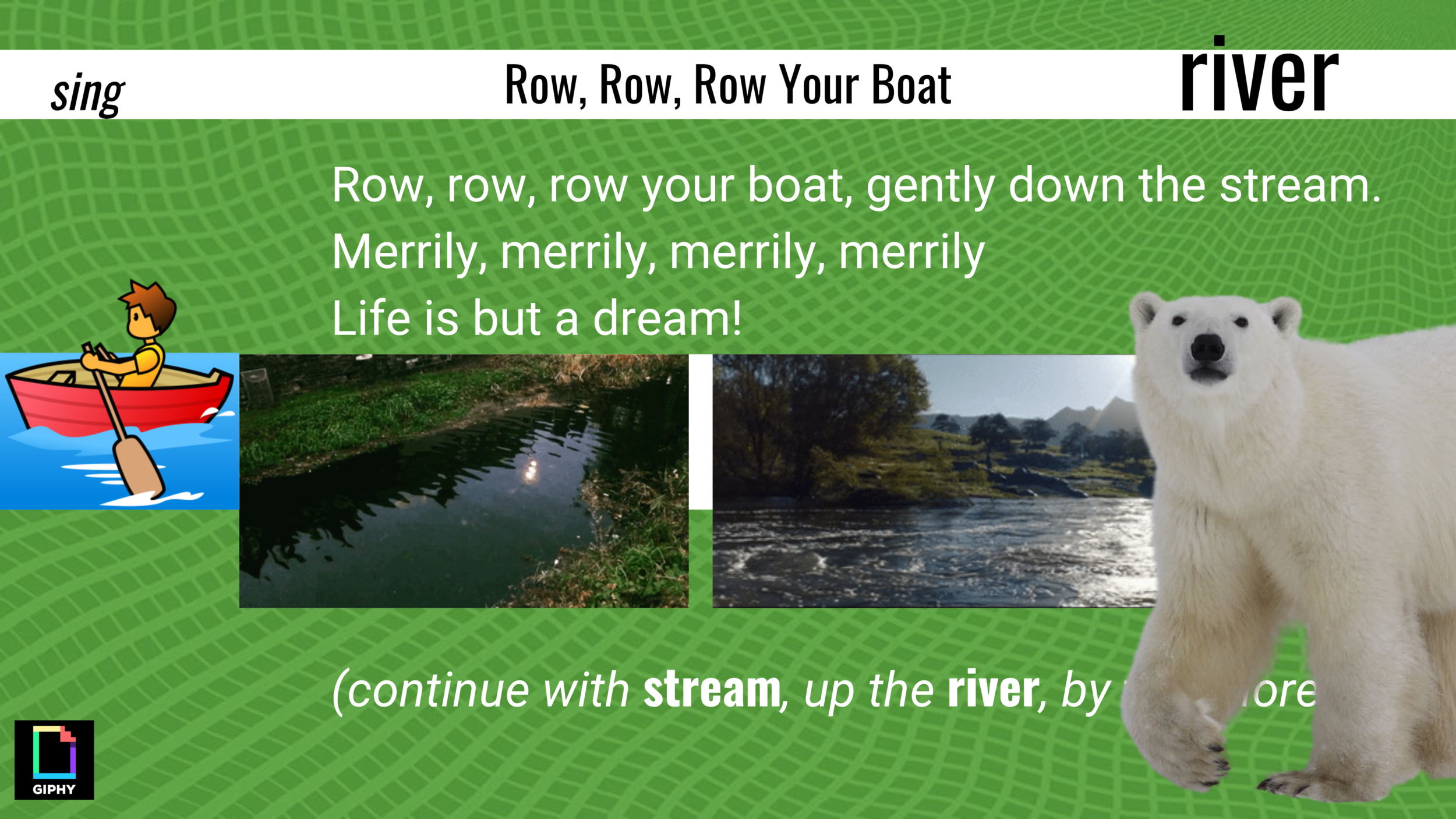 Row, row, row your boat, gently down the stream. If your see a crocodile, don't forget to scream!  Row, row, row your boat, gently up the river. If you see a polar bear, don't forget to shiver! Row, row, row your boat, gently by the shore. If you see a lion, don't forget to roar!  I animate a crocodile (scream), polar bear (shiver), and lion (roar), as extensions to this song.