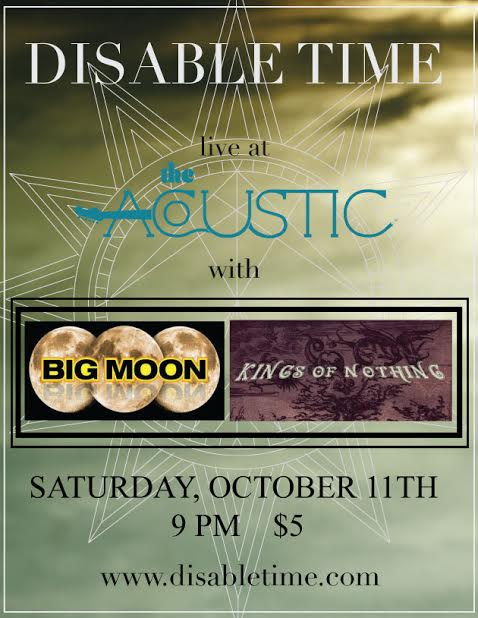 Tonight we've got 3 great alt rock bands on the bill. Disable Time is heading out on tour, let's send them off in style, with some Black Rock love. Big Moon always delivers the goods and Kings of Nothing is more than just a clever name. It's gonna be chilly out tonight, so put on that leather jacket you've been waiting to wear and get in here for some rock.