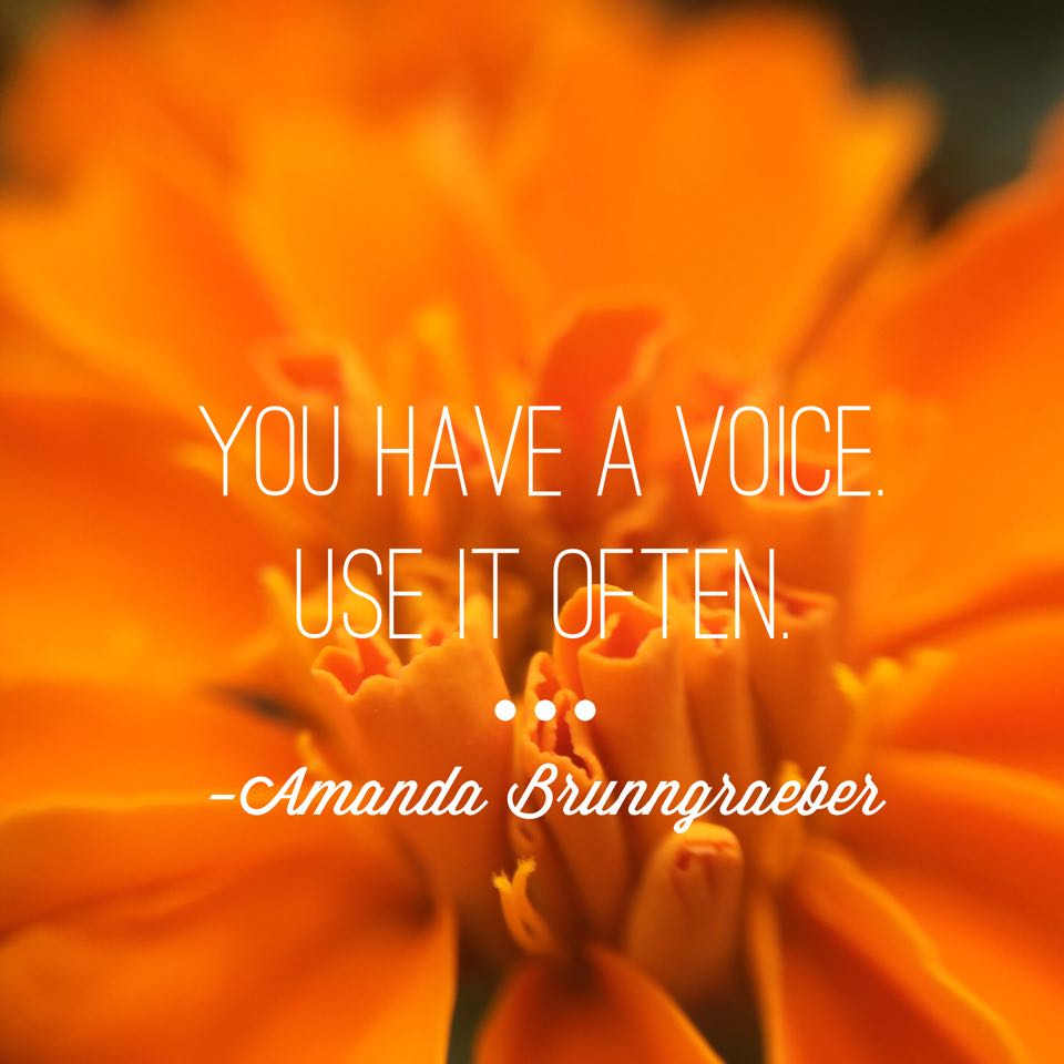 You have a voice. Use it often. It is a gift.