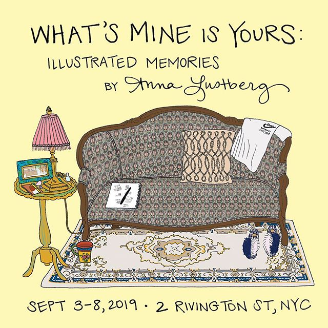 New York�You're invited to attend 'What's Mine is Yours: Illustrated Memories by Anna Lustberg', my first solo exhibition, on view the week of September 3-8, 2019. The show will feature 15 fine art prints in custom frames, as well as a living room display of personal possessions that I have carried with me throughout my life. I can't wait to share this with you! • What's Mine is Yours: Illustrated Memories by Anna Lustberg  Arranged by Romina G. Kahn @rgkcreative September 3-8, 2019 Opening Reception: Sept 4th, 6-9pm On view at #ParasolProjects 2 Rivington Street, New York, NY RSVP: whatsmineisyoursart.eventbrite.com Inquiries: hello@annalustberg.com • #whatsmineisyours #whatsmineisyoursART #annalustberg