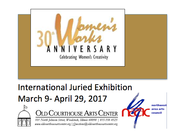30th Anniversary Woman's Works, International Juried Exhibition, March 9 - April 29, 2017, Old Courthouse Arts Center, Woodstock, Illinois, USA