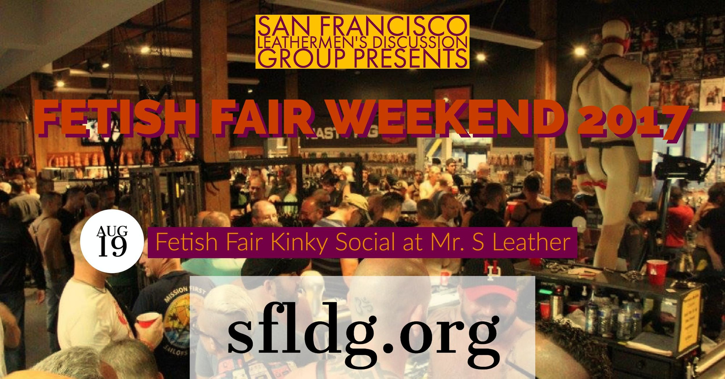 LDG Fetish Fair Kinky Social at Mr. S Leather   Saturday, August 19 at 2 PM - 4 PM  Mr. S Leather - 385 8th St, San Francisco, California 94103   https://www.facebook.com/events/1893508030910864/   Need to get your fix of gear and have a great time doing it? Come to Mr. S to shop for the latest gear, enjoy your favorite kinks and socialize with each other. This is a great way to show our monthly program's host support by visiting the store.