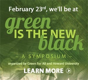 Green  for All  and Howard University are holding a symposium on the green  economy and the important contributions of young African-Americans.   When: Thursday, Feb. 23   3-5 pm Green Opportunities Fair   5-7 pm Networking Dinner with special VIP guests   Where: Howard University's Blackburn Center Ballroom   And WYG will be there! Look for us at the Green Opportunity Fair, we have some exciting job and volunteer opportunities coming up.   For more information, including how to register, go  here .