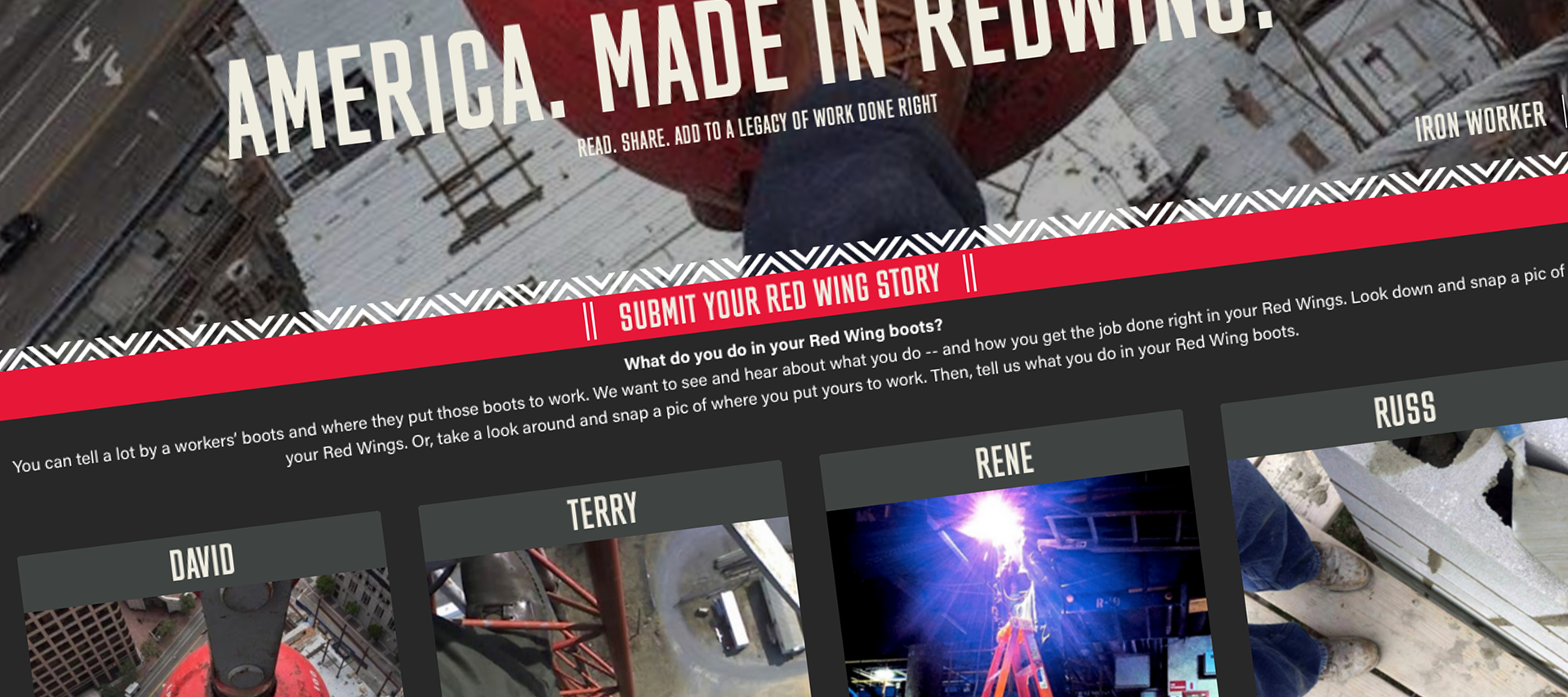 To leverage the user behavior occurring on social of users snapping pics of their work boots while on site, we created a   Red Wing Content Hub   to collect all of these Red Wing stories in one place and to encourage that users share their own. In addition to this UGC content, a   podcast series     was also created taking users deeper into the Red Wing experience.
