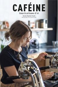 Caféine : lieux et artisans d'ici, par Sarah-Émilie Nault.