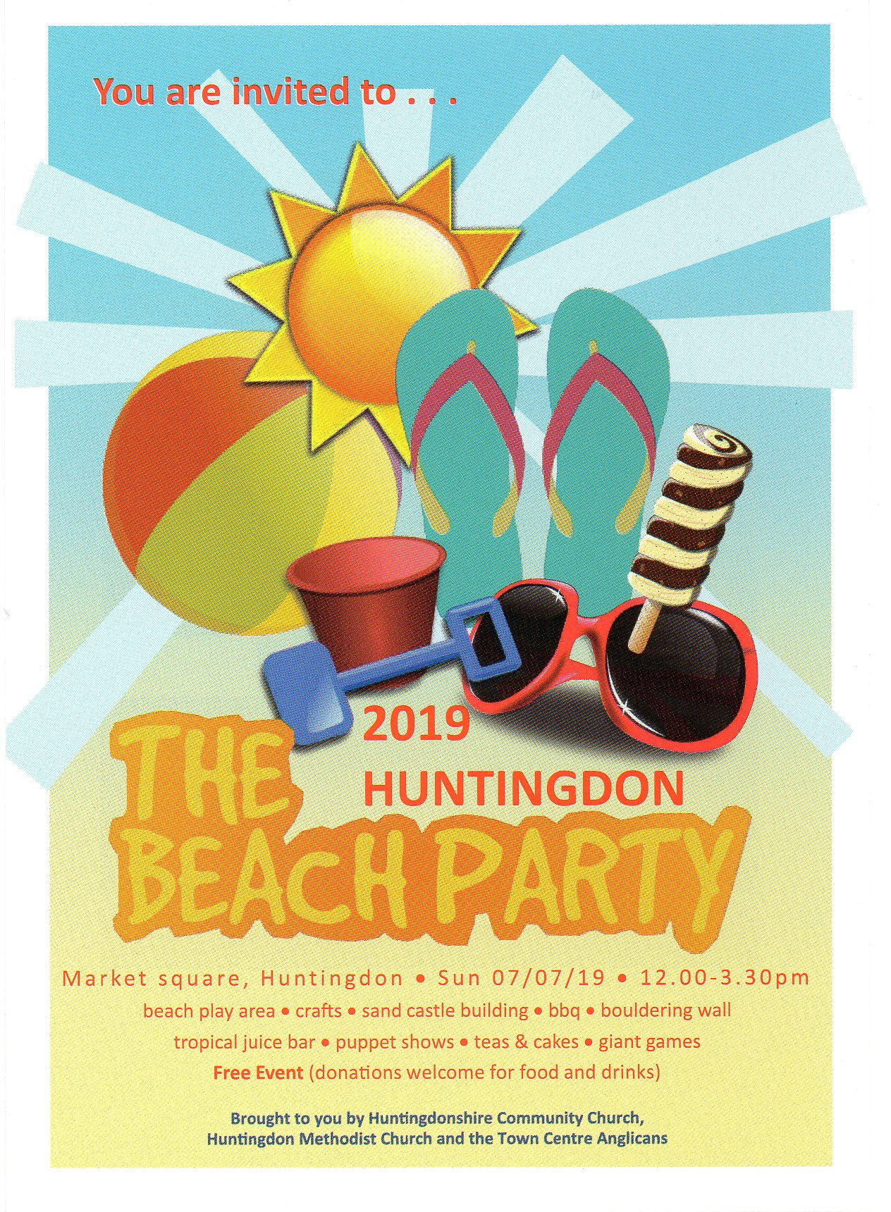You are invited to the 2019 Huntingdon Beach Party.  Market Square, Huntingdon, Sunday 7/7/2019 12 - 3:30 pm.  Beach play area, crafts, sand castle building, BBQ, bouldering wall, tropical juice bar, puppet shows, teas & cakes, giant games.  Free event (donations welcome for food and drinks).  Brought to you by Huntingdonshire Community Church, Huntingdon Methodist Church and the Town Centre Angiicans.
