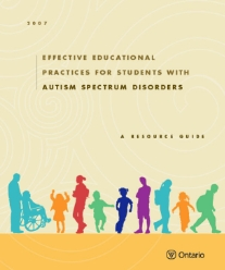 """Effective Educational Practices for Students with Autism Spectrum Disorders 2007   """"This resource guide is designed to support educators in elementary and secondary schools in Ontario in planning and implementing effective educational programs for students with Autism Spectrum Disorders (ASD). It contains information, strategies, and practices that can be put to use in the school and the classroom. It also includes a collection of sample materials reflecting current practices in schools, as well as lists of references and resources for further reading."""""""