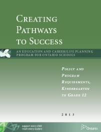 Creating Pathways to Success (2013)   This document, in combination with section 2.4 of Ontario Schools, Kindergarten to Grade 12: Policy and Program Requirements, 2011(often referred to as OS), supersedes Choices Into Action: Guidance and Career Education Program Policy for Ontario Elementary and Secondary Schools, 1999.