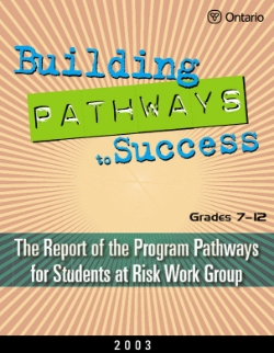 Building Pathways to Success Grades 7-12: The Report of the Program Pathways for Students at Risk Work Group (2003)   This handbook is one of the companion documents prepared by our committees for use in English- and French-language schools across the province of Ontario. It represents the Final Report on literacy of the Expert Panel on Students at Risk or the Final Report of the Program Pathways for Students at Risk Work Group. The information and resources it contains are intended to support the work of those in a leadership role for the Students at Risk Initiative