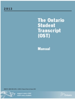 The Ontario Student Transcript (OST) Manual (2013)   The Ontario Student Transcript (OST): Manual, 2013 provides the information and guidelines required for the establishment, maintenance, issue, and storage of the Ontario Student Transcript (OST). It also outlines the regulations and procedures that apply to the recording of information in various situations.