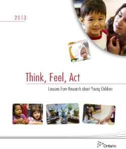 Think, Feel, Act - Lessons from Research about Young Children (2013)   The Ontario Early Years Policy Framework describes how high quality programs have an extraordinary and long-lasting impact on children's development, and therefore we want to do everything we can to support educators in their continuous professional learning.