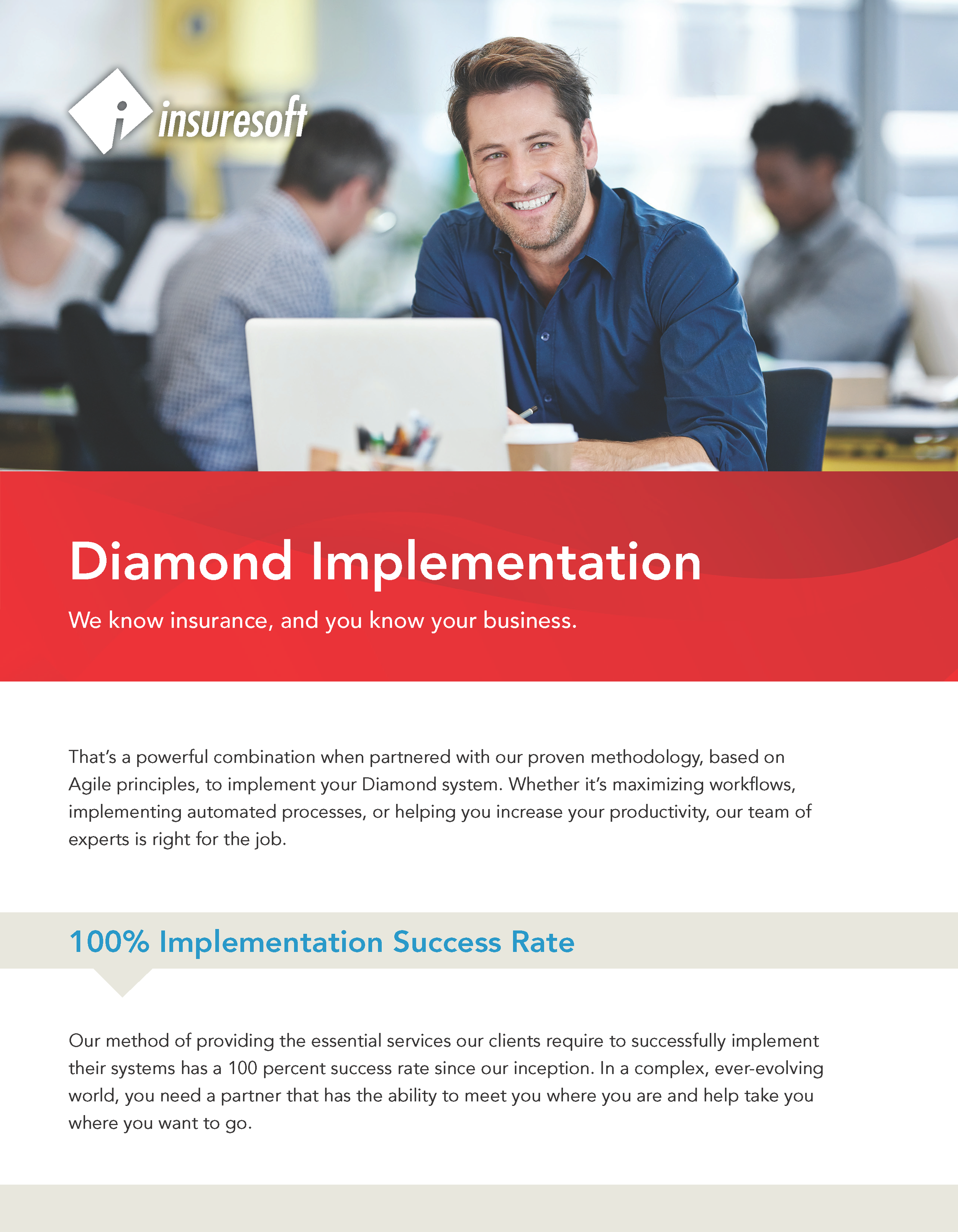 Insuresoft provides the essential services that our clients require to successfully implement their system. We've enjoyed a 100% sucdessful implementation rate with our clients since our inceptions. Click here for the Diamond Claims Administration Datasheet.