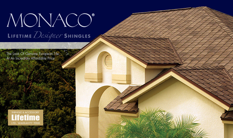 GAF Monaco Lifetime Designer Shingles An industry first! Thanks to our advanced shingle design, we're able to create the look of genuine European clay tile with up to 70% savings.   Designed after classic premium tile roofing, Monaco® Designer Lifetime Shingles combine beauty and sophistication without the hassles associated with tile. And for only pennies-a-day more than standard architectural shingles. They're also backed by a Lifetime ltd. warranty from GAF, North America's largest roofing manufacturer.  So your roof will not only last—it will be the talk of the neighborhood!