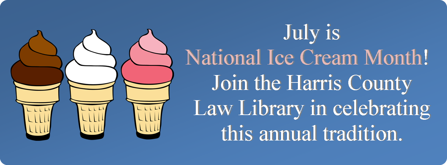 July is National Ice Cream Month! Join the Harris County Law Library in celebrating this annual tradition. View our exhibit on the Law Library lobby through July 31st.