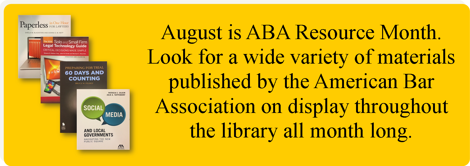 August is ABA Resource Month.Look for a wide variety of materials published by the ABA on display throughout the library all month long. Search the Law Library's online catalog to find additional titles.