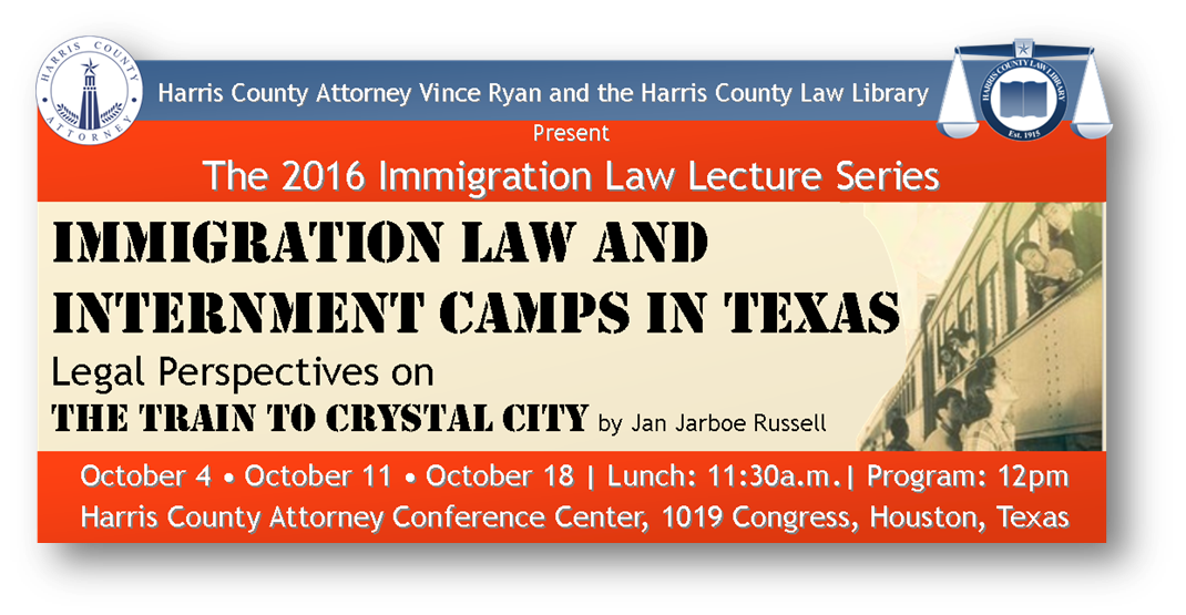 Click for more information about the Harris County Law Library's 3-part lecture series,  Immigration Law and Internment Camps in Texas