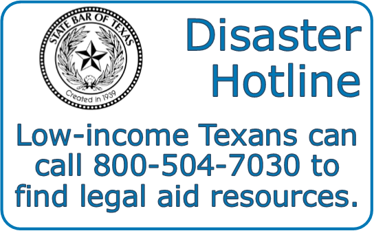 Disaster     Hotline      Low-income Texans can call 800-504-7030 to find legal aid resources.