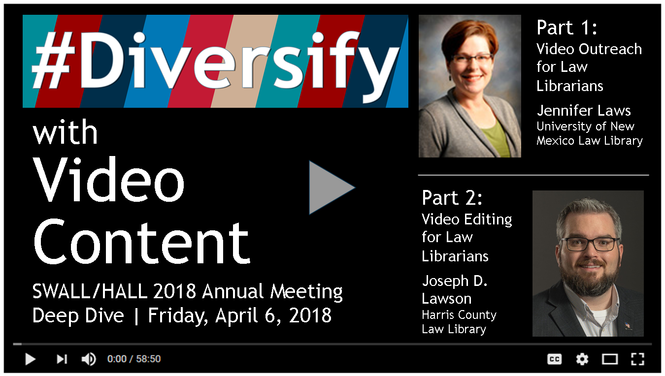 #Diversify with Video Content  SWALL/HALL 2018 Annual Meeting  Deep Dive | Friday, April 6, 2018   Part 1:     Video Outreach for Law Librarians    Jennifer Laws    University of New Mexico Law Library    Part 2:     Video Editing for Law Librarians    Joseph D. Lawson    Harris County     Law Library
