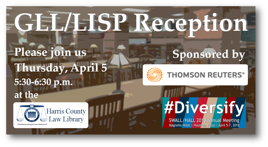 GLL/LISP Reception, Thursday April 5 at 5:30 - 6:30 pm at the Harris County Law Library, Sponsored by Thomson Reuters, #Diversify SWALL/HALL 2018 Annual Meeting