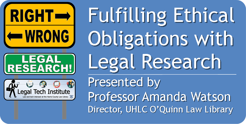 Fulfilling Ethical Obligations with  Legal Research  Presented by  Professor Amanda Watson  Director, UHLC O'Quinn Law Library