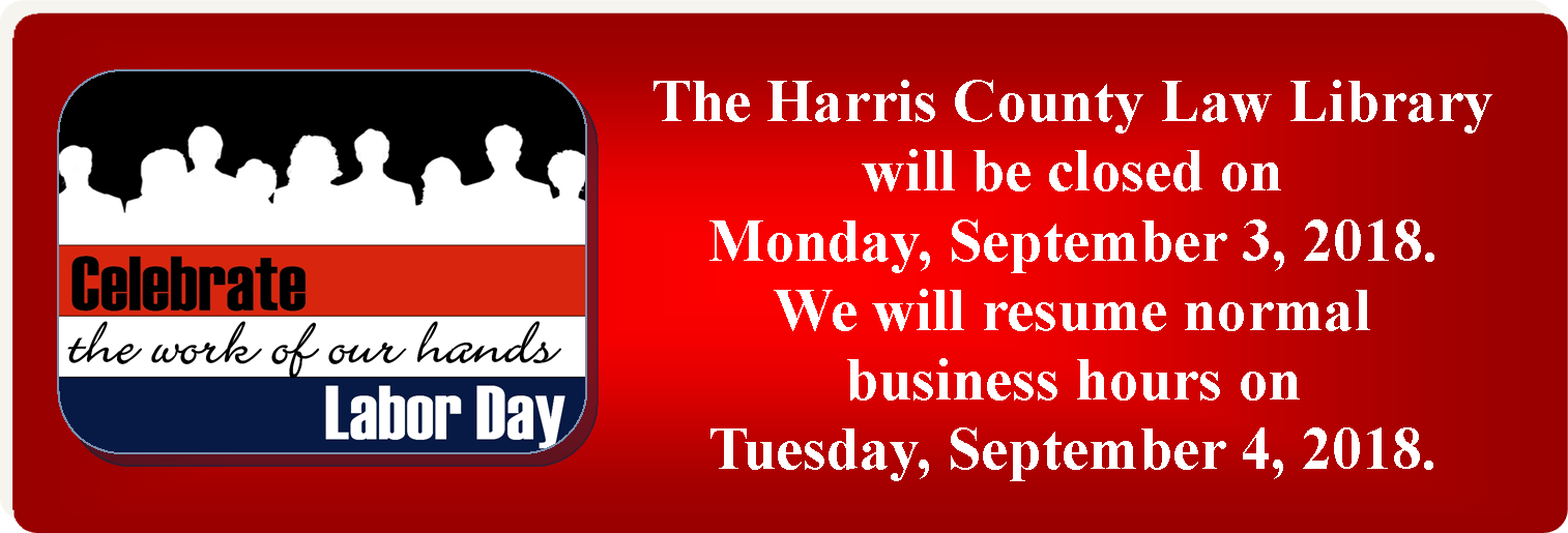 Labor Day Holiday Hours -- The Harris County Law Library will be closed on Monday, September 3, 2018.