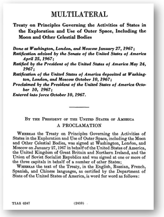 Treaty on Principles Governing the Activities of States in the Exploration and Use of Outer Space, Including the Moon and other Celestial Bodies, Entered into Force October 10, 1967  (The first page is pictured here from  HeinOnline . Follow the link to view the entire document.)