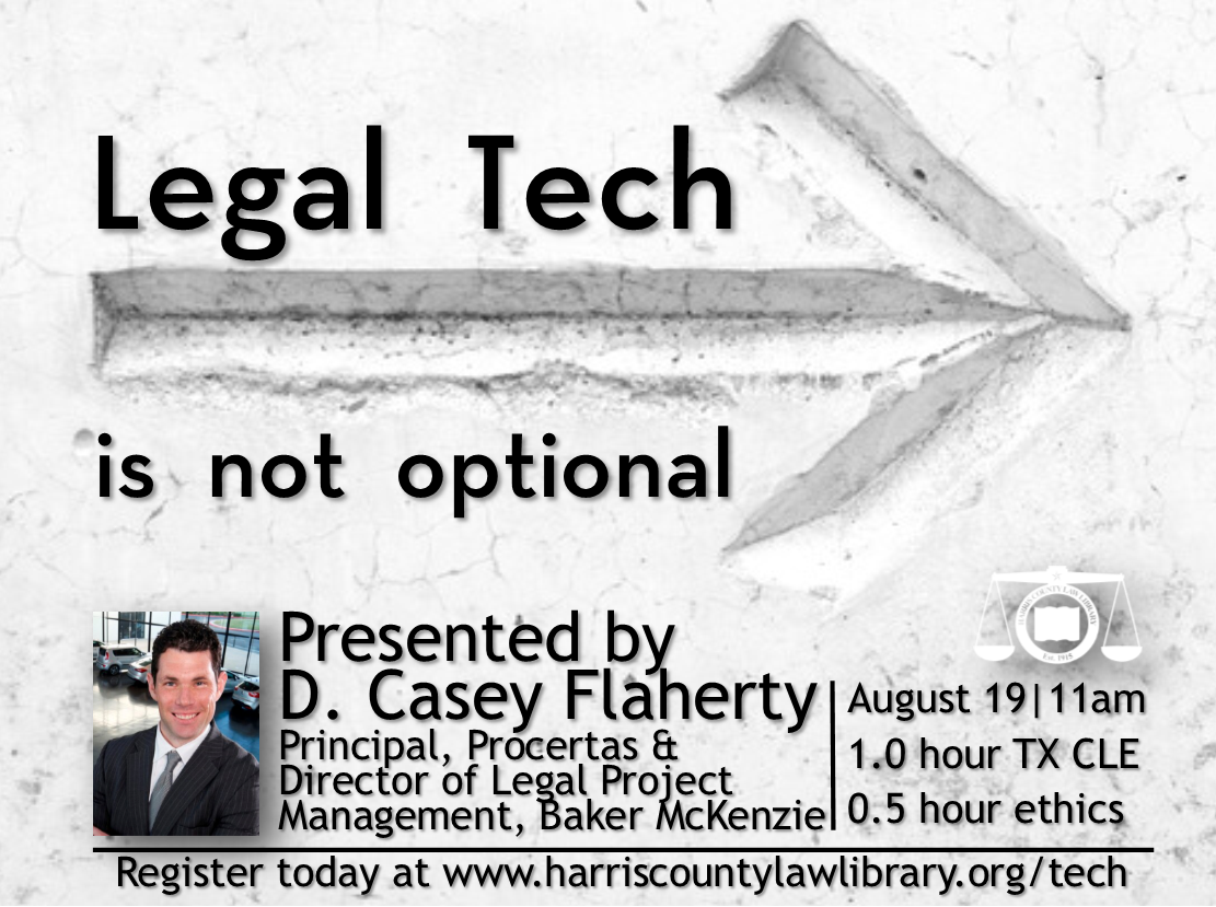 Legal Tech is not optional  Presented by D. Casey Flaherty  Principal at Procertas &  Director of Legal Project Management at Baker McKenzie  August 19, 2019 | 11 a.m. | 1.0 TX CLE  www.harriscountylawlibrary.org/tech