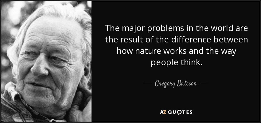 Gregory and Nora Bateson are major influences in my thinking.