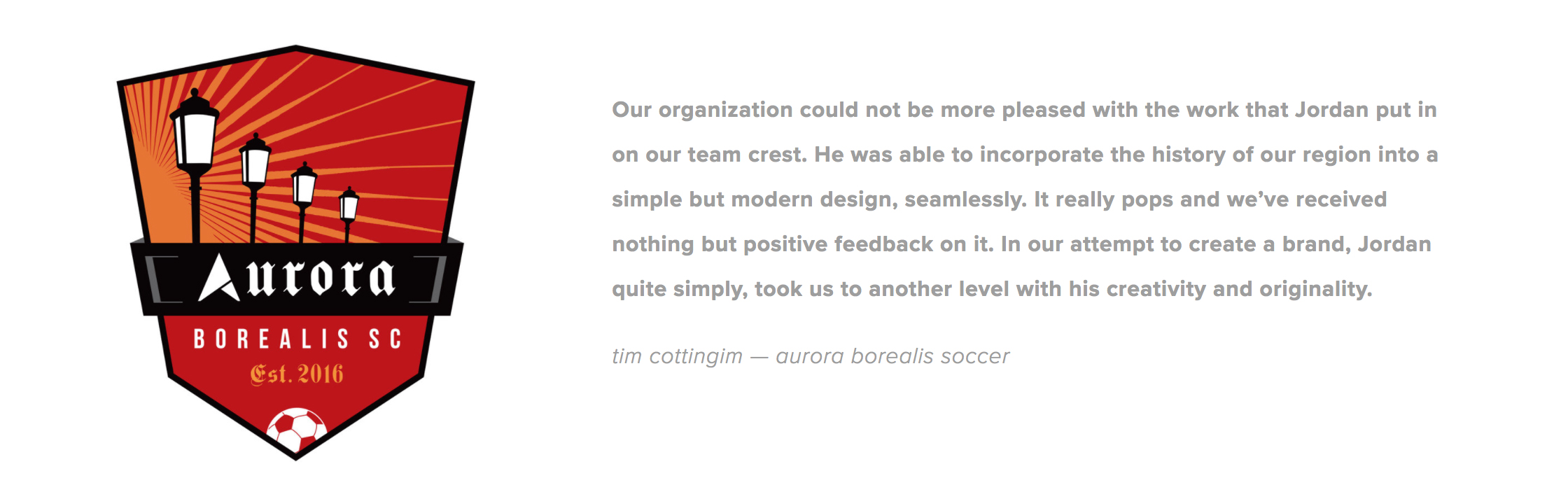 A couple other testimonials are  here . Aurora is a semi-pro team that came back for added branding later on as well. See a couple of those elements  here .