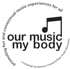 OUR MUSIC MY BODY   Facebook:  Our Music My Body  Twitter:  @OurMusicMyBody  Instagram:  @ourmusicmybody   This collaborative campaign led by  Between Friends  and Resilience was created to raise awareness about sexual harassment in the music scene. We do this work because we believe everyone deserves to feel comfortable and safe when they go to a concert or festival. OurMusicMyBody works with festival and venue staff, musicians, and music fans alike to create fun and consensual music experiences for all.