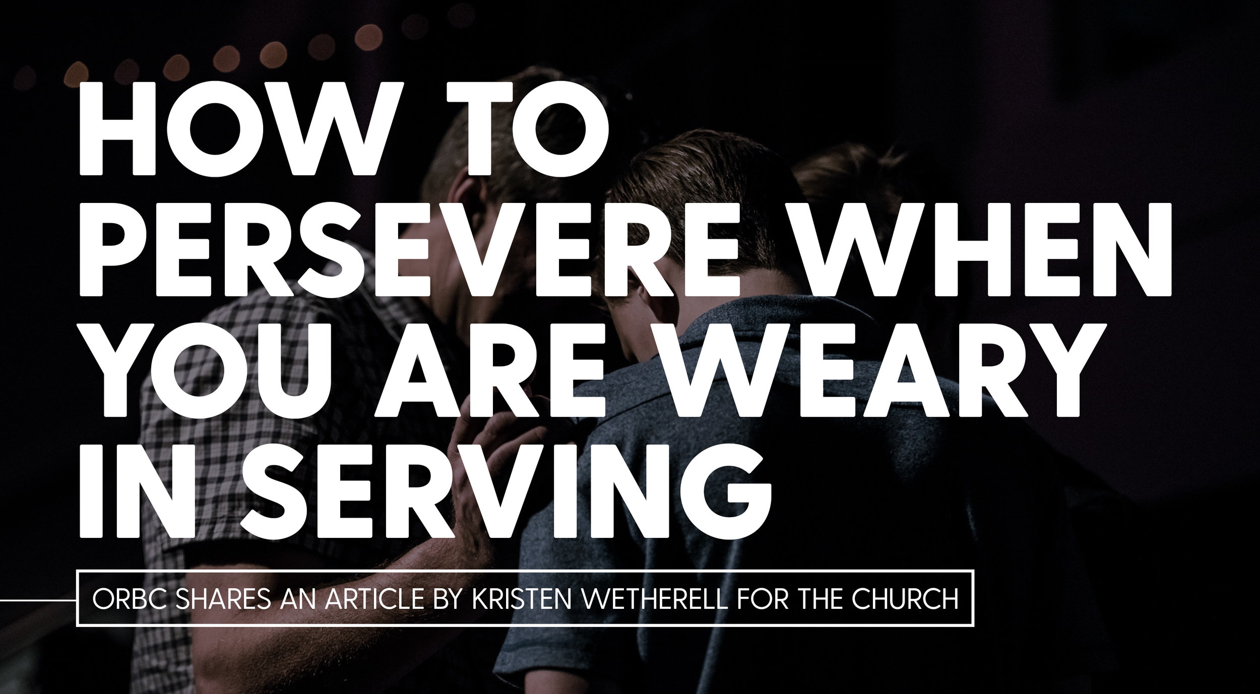 How To Persevere When You Are Weary In Serving.jpg