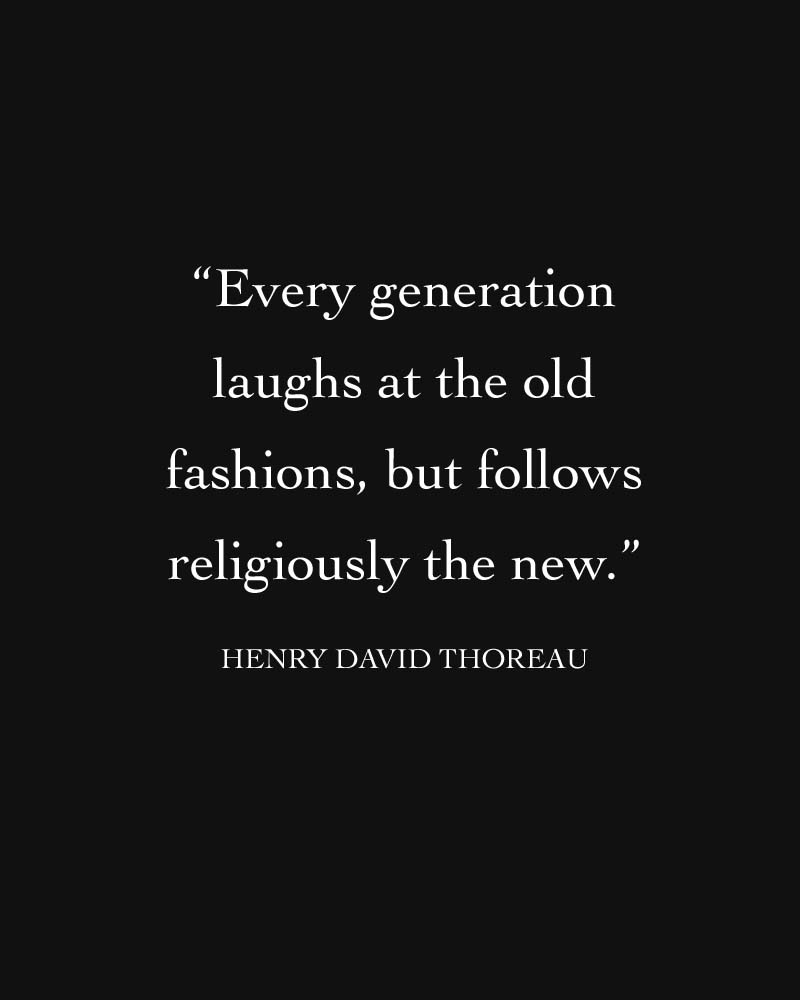 """Every generation laughs at the old fashions, but follows religiously the new"" – Henry David Thoreau"