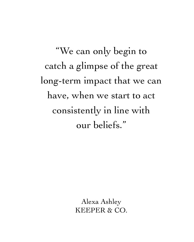 We can only begin to catch a glimpse of the great, long-term impact that we can have, when we start to act consistently in line with our beliefs | Keeper & Co.