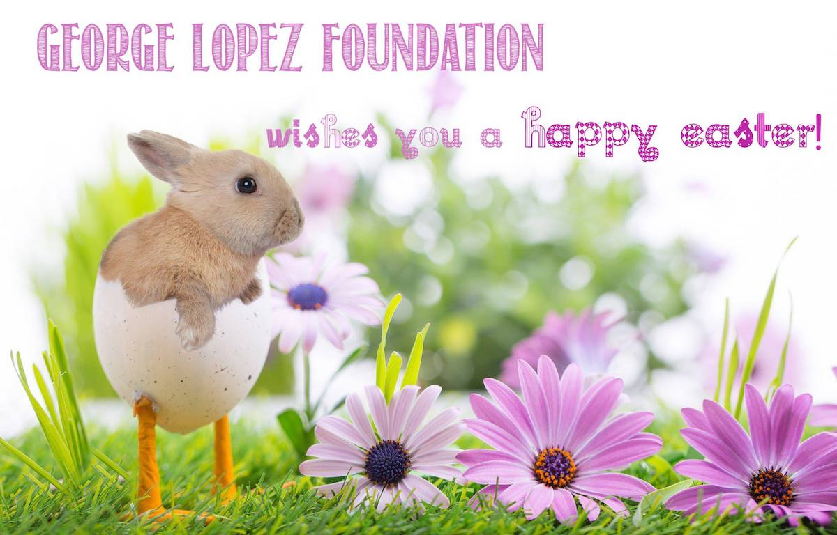 Happy Easter from the George Lopez Foundation