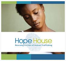 Hope House     The Hope House is a place of refuge for victims of sex trafficking. With transitional, short, or long-term comprehensive services, this home offers women a chance to renew their hope and learn to dream again.