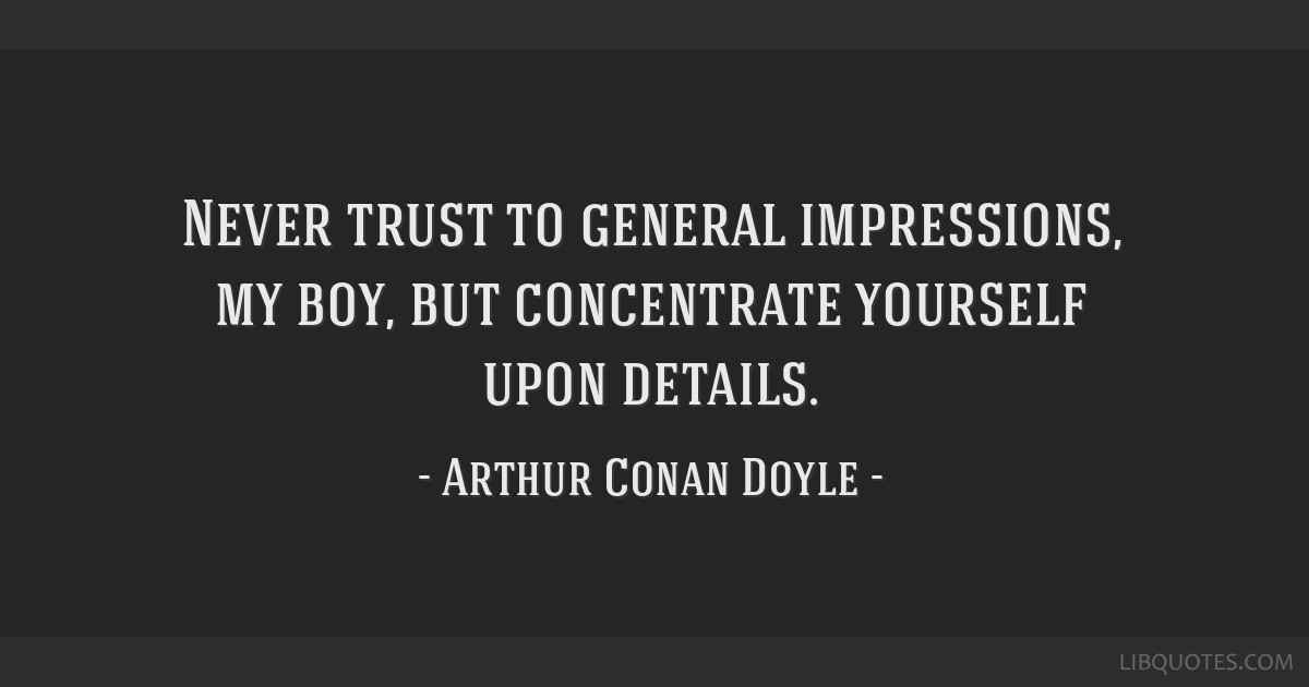 One of my favorite quotes is from Sir Arthur Conan Doyle's Sherlock Holmes.