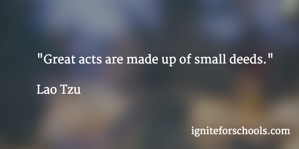 """""""Great acts are made up of small deeds."""" Lao Tzu"""