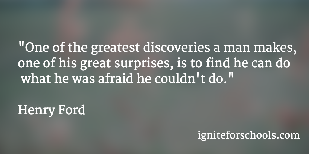 """""""One of the greatest discoveries a man makes, one of his great surprises, is to find he can do what he was afraid he couldn't do."""" Henry Ford"""