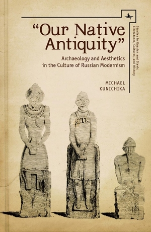 Our Native Antiquity: Archaeology and Aesthetics in the Culture of Russian Modernism
