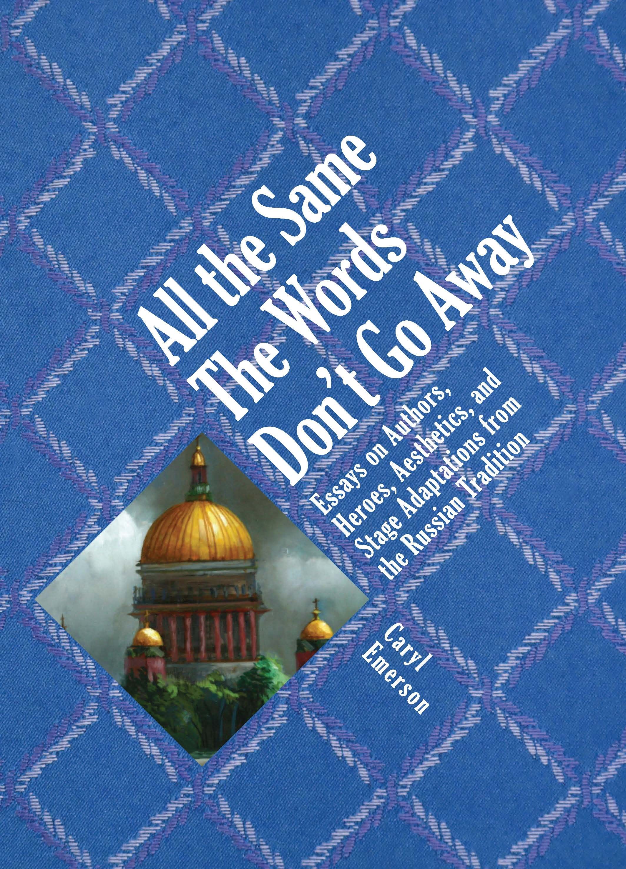 All the Same The Words Don't Go Away: Essays on Authors, Heroes, Aesthetics, and Stage Adaptations from the Russian Tradition  Caryl Emerson  with an introduction by David Bethea    Read on JSTOR     Purchase book