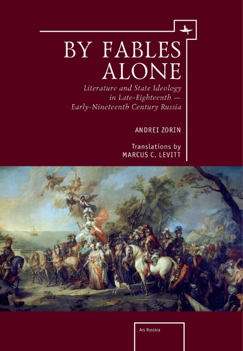 By Fables Alone: Literature and State Ideology in Late Eighteenth- and Early Nineteenth-Century Russia  Andrei Zorin  Translated by Marcus C. Levitt    Read on JSTOR  |  Purchase book
