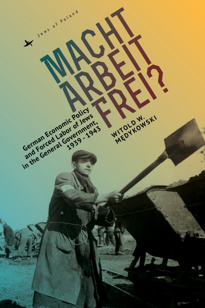 Macht Arbeit Frei?: German Economic Policy and Forced Labor of Jews in the General Government, 1939-1943   Witold Medykowski   Read on JSTOR  |  Purchase book