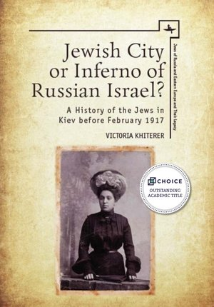 Jewish City or Inferno of Russian Israel? A History of the Jews in Kiev before February 1917