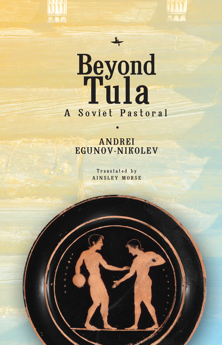 Beyond Tula: A Soviet Pastoral        by Andrei Egunov-Nikolev, translated from the Russian by Ainsley Morse