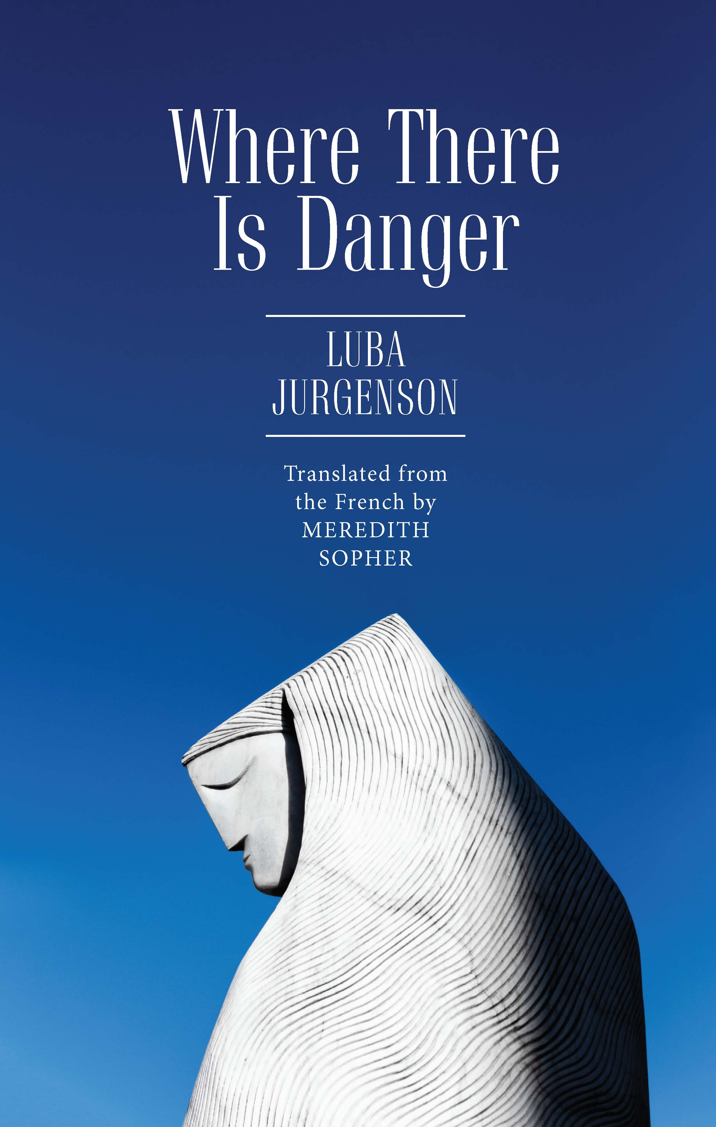 Where There Is Danger        by Luba Jurgenson, translated from the French by Meredith Sopher