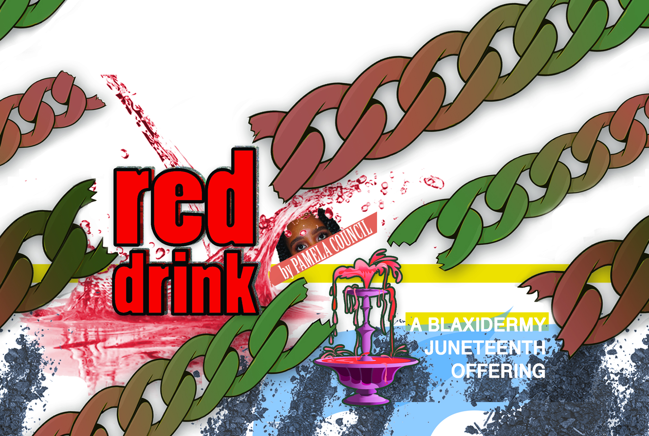 NEXT UP: Red Drink: A BLAXIDERMY Juneteenth Offering Miller Theatre Houston, Texas June 19, 4pm - a fountain for the holidayclick here for a link to the Facebook eventclick here for HMAAC Press Release