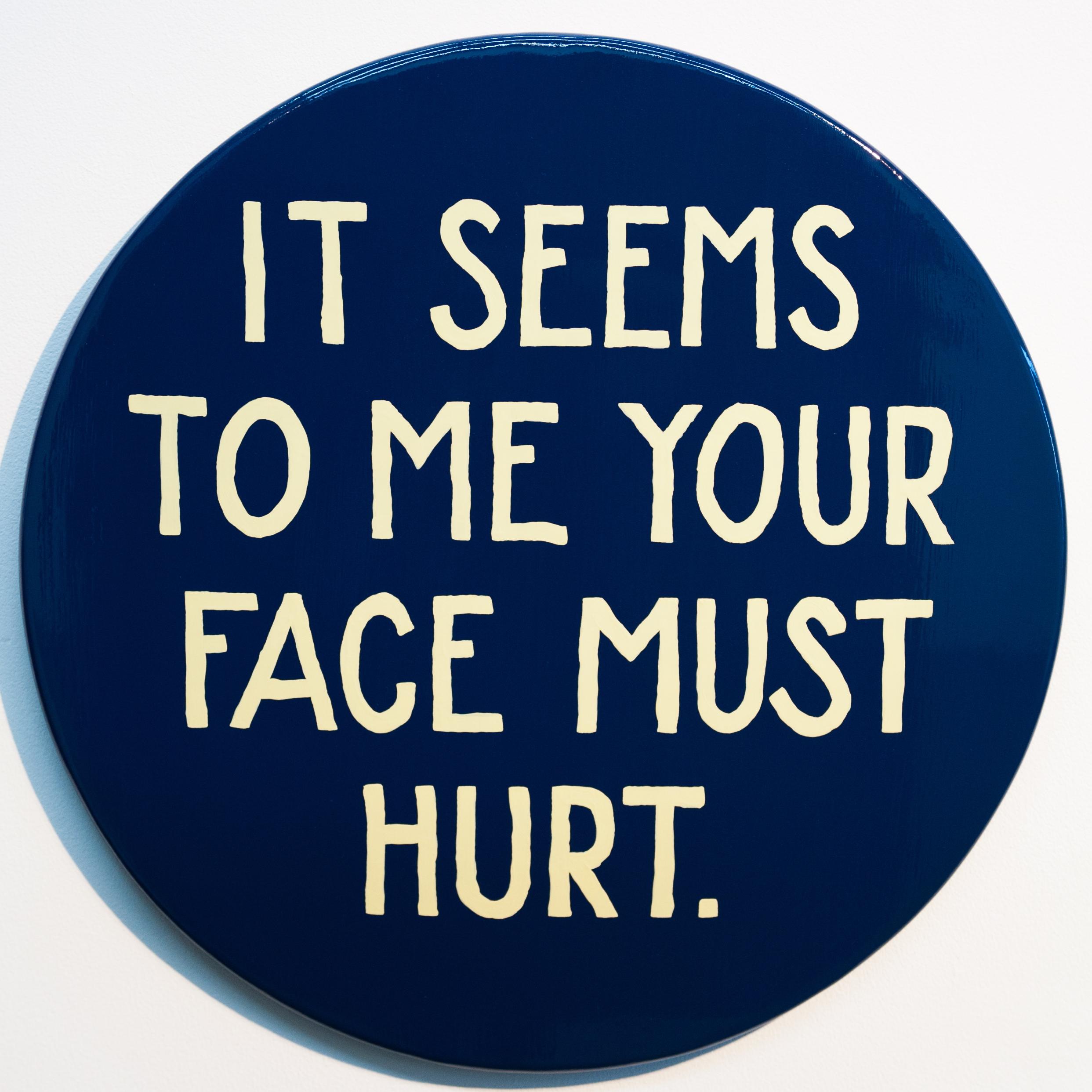 "Jim Christensen, IT SEEMS TO ME YOUR FACE MUST HURT, 2014, sign paint on pine, 18"" diameter x 1"" deep"