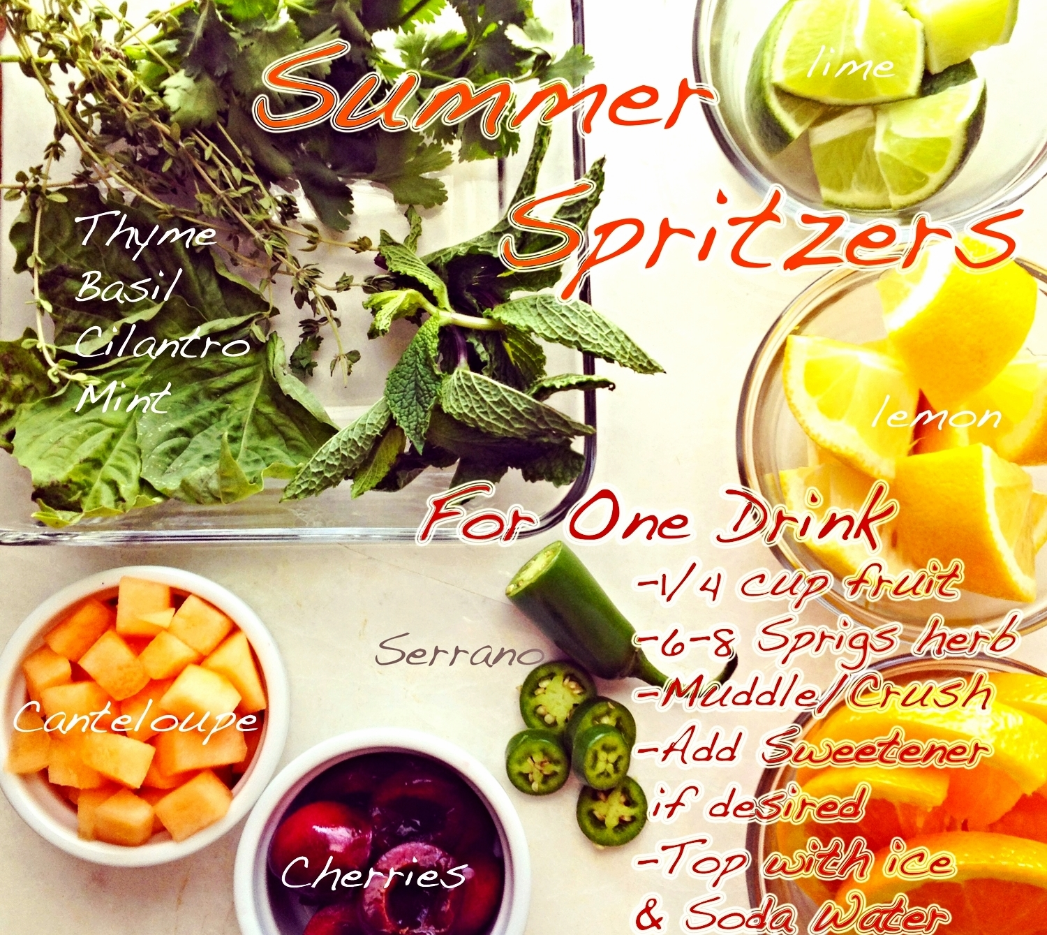 """Make your Own: Summer Fruit and Herb Spritzers  Looking for some new and refreshing summer beverages? Look no further because the possibilities are endless with the bountiful options of Summers harvest. For many years I workedin restaurants and spent most of my time behind the bar slinging cocktails so drinks are kind of my thing. Some of my favorite concoctions would always start the same way:   Some type of fresh fruit/citrus (cherries, cantaloupe, orange, lemon, lime etc)  Some type of fresh herb (cilantro, thai basil, mint, thyme, parsley etc)  Sweetener (ex honey(raw if possible), lacuma powder , yacon syrup ,maple syrup,stevia etc)  Alcohol/Wine/Cordial or Soda Water / Juice for a Mock-tail  This formula gives you alot of wiggle room to be creative and make some fun and interesting drinks. There is no reason you need to spend $13 to have a special beverage when you have all the ingredients you need right at your fingertips. And do not feel like you have to use alcohol to make these, I don't drink alot so I make all of these as """"mock-tails"""" (no alcohol) and I think they rock!   Some of my Favorite combos right now:    Spicy Melon Margarita    1/4 cup Cantaloupe +  10 Cilantro Leaves + 4 Serrano Pepper slices + 4 Lime Wedges + lacuma powder / yacon syrup /honey/Stevia+ pinch sea salt    Muddle and crush ingredients    Add 2 oz Tequila (optional)    Shake. Strain over fresh Ice top with soda water    Cherry Basil Spritzer   4 Basil Leaves + 4 Mint Leaves + 2 Slices Orange + 2 Wedges Lime + 6 Cherry halves +  lacuma powder / yacon syrup /honey/Stevia   Muddle and Crush Ingredients  Add 2 oz Campari or Aperol (or any Rose wine or white wine. Again alcohol optional)  Pour into large wine glass filled with ice  Top with Soda Water"""