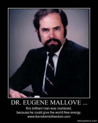 Dr. Eugene Mallove was arguably the world`s leading figure in free energy. He had developed a device that would start spinning simply by the energy emitted when someone was looking at it. He, Richard Hoagland, and David Wilcock, were going to present this motor - that would render the entire energy industry redundant, in a generation - to Washing D.C. Dr. Eugene Mallove was bludgeoned to death outside his parents` house the night before they were to present this device to Washington, on May 14th, 2004.